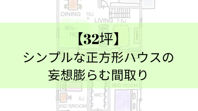【32坪】シンプルな正方形ハウスの妄想膨らむ間取り